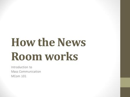 How the News Room works Introduction to Mass Communication MCom 101.