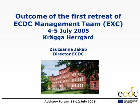Advisory Forum, 11-12 July 2005 Outcome of the first retreat of ECDC Management Team (EXC) 4-5 July 2005 Krägga Herrgård Zsuzsanna Jakab Director ECDC.