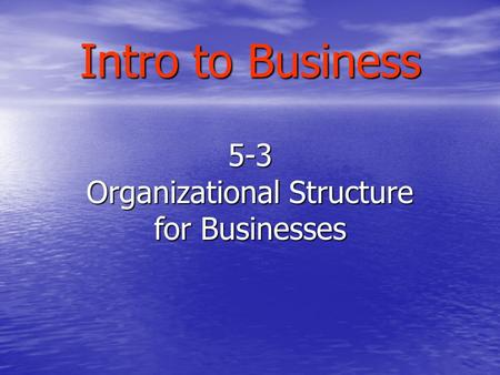 Intro to Business 5-3 Organizational Structure for Businesses.