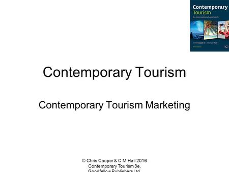 Contemporary Tourism Contemporary Tourism Marketing © Chris Cooper & C M Hall 2016 Contemporary Tourism 3e, Goodfellow Publishers Ltd.