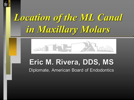Location of the ML Canal in Maxillary Molars Eric M. Rivera, DDS, MS Diplomate, American Board of Endodontics.