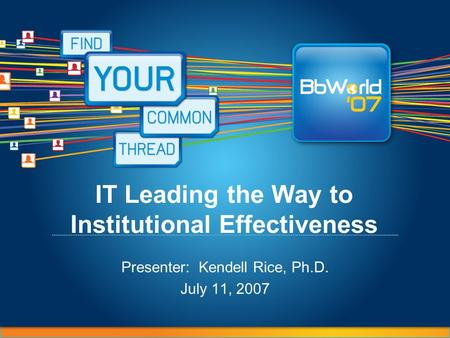 IT Leading the Way to Institutional Effectiveness Presenter: Kendell Rice, Ph.D. July 11, 2007.