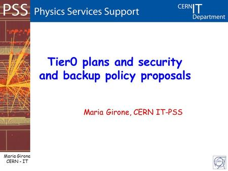Maria Girone CERN - IT Tier0 plans and security and backup policy proposals Maria Girone, CERN IT-PSS.