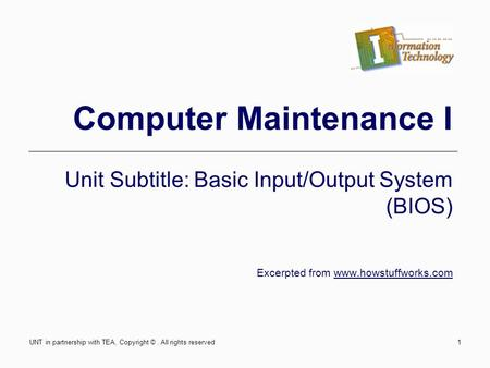 Computer Maintenance I Unit Subtitle: Basic Input/Output System (BIOS) Excerpted from www.howstuffworks.com UNT in partnership with TEA, Copyright ©. All.