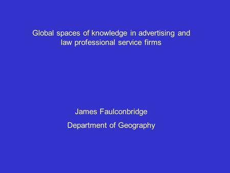 Global spaces of knowledge in advertising and law professional service firms James Faulconbridge Department of Geography.