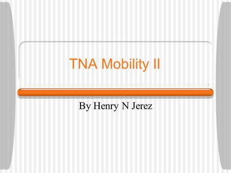 TNA Mobility II By Henry N Jerez. TNA Principles Persistent Identification of all:  Network Components  Services  Users Functionality Abstraction 