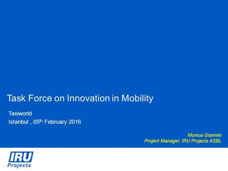 Task Force on Innovation in Mobility Taxiworld Istanbul, 05 th February 2016 Monica Giannini Project Manager, IRU Projects ASBL.