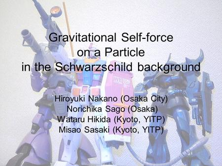 Gravitational Self-force on a Particle in the Schwarzschild background Hiroyuki Nakano (Osaka City) Norichika Sago (Osaka) Wataru Hikida (Kyoto, YITP)