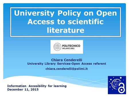 Information Accesibility for learning December 11, 2015 University Policy on Open Access to scientific literature Chiara Cenderelli University Library.