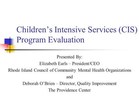 Children's Intensive Services (CIS) Program Evaluation Presented By: Elizabeth Earls – President/CEO Rhode Island Council of Community Mental Health Organizations.