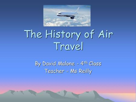 The History of Air Travel By David Malone - 4 th Class Teacher - Ms Reilly.