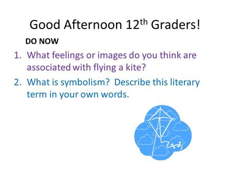 Good Afternoon 12 th Graders! DO NOW 1.What feelings or images do you think are associated with flying a kite? 2.What is symbolism? Describe this literary.