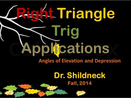 Right Triangle Trig Applications Angles of Elevation and Depression Dr. Shildneck Fall, 2014.