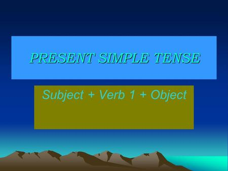 PRESENT SIMPLE TENSE Subject + Verb 1 + Object.