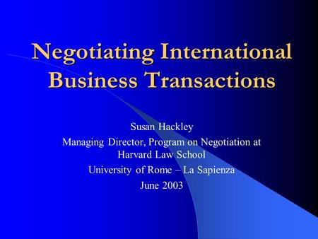 Negotiating International Business Transactions Susan Hackley Managing Director, Program on Negotiation at Harvard Law School University of Rome – La Sapienza.