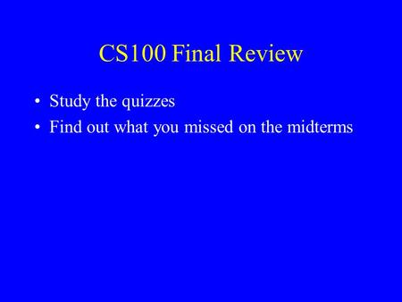 CS100 Final Review Study the quizzes Find out what you missed on the midterms.