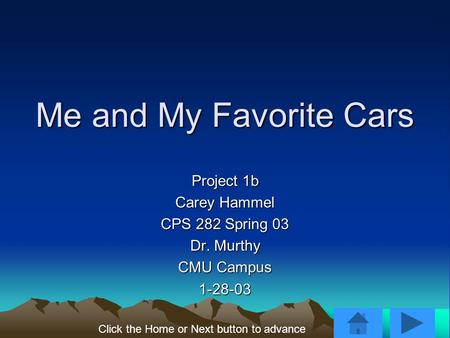 Me and My Favorite Cars Project 1b Carey Hammel CPS 282 Spring 03 Dr. Murthy CMU Campus 1-28-03 Click the Home or Next button to advance.