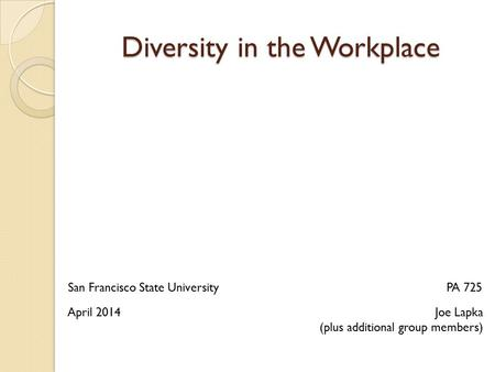 Diversity in the Workplace Joe Lapka (plus additional group members) PA 725San Francisco State University April 2014.
