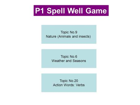 Topic No.9 Nature (Animals and insects) Topic No.6 Weather and Seasons Topic No.20 Action Words: Verbs P1 Spell Well Game.