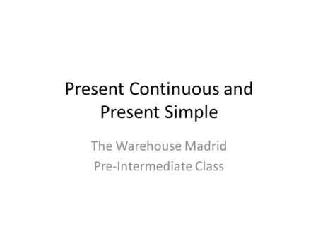 Present Continuous and Present Simple The Warehouse Madrid Pre-Intermediate Class.