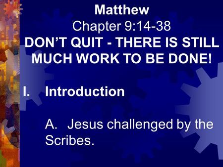 Matthew Chapter 9:14-38 DON'T QUIT - THERE IS STILL MUCH WORK TO BE DONE! I.Introduction A.Jesus challenged by the Scribes.