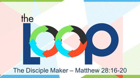 The Disciple Maker – Matthew 28:16-20. Disciple… -Committed to abiding in Jesus. -Committed to being changed by Jesus. -Committed to being on mission.