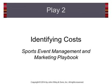 Copyright © 2014 by John Wiley & Sons, Inc. All rights reserved. Identifying Costs Sports Event Management and Marketing Playbook Play 2.