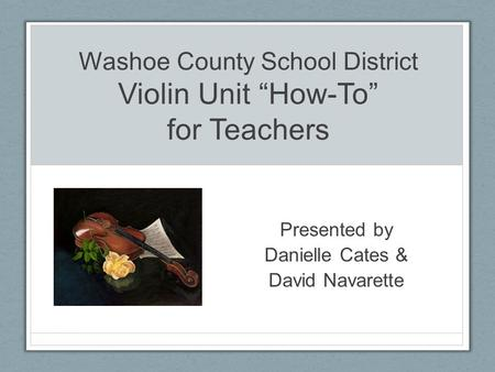 "Washoe County School District Violin Unit ""How-To"" for Teachers Presented by Danielle Cates & David Navarette."