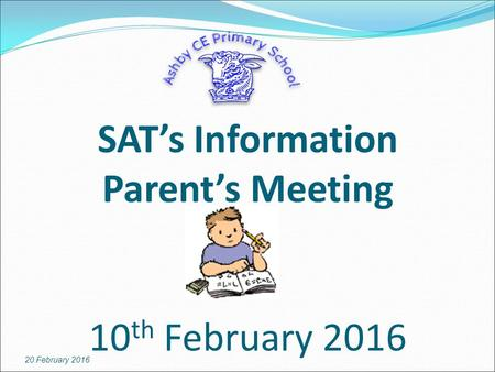 SAT's Information Parent's Meeting 10 th February 2016 20 February 2016.