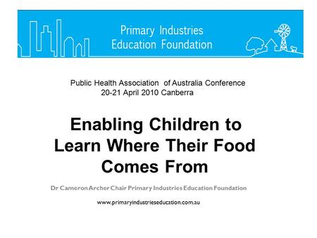Dr Cameron Archer Chair Primary Industries Education Foundation www.primaryindustrieseducation.com.au Enabling Children to Learn Where Their Food Comes.