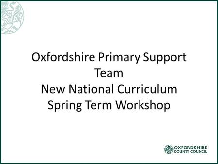 Oxfordshire Primary Support Team New National Curriculum Spring Term Workshop.
