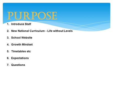 Purpose 1.Introduce Staff 2.New National Curriculum - Life without Levels 3.School Website 4.Growth Mindset 5.Timetables etc 6.Expectations 7.Questions.