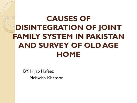 CAUSES OF DISINTEGRATION OF JOINT FAMILY SYSTEM IN PAKISTAN AND SURVEY OF OLD AGE HOME BY: Hijab Hafeez Mehwish Khatoon.