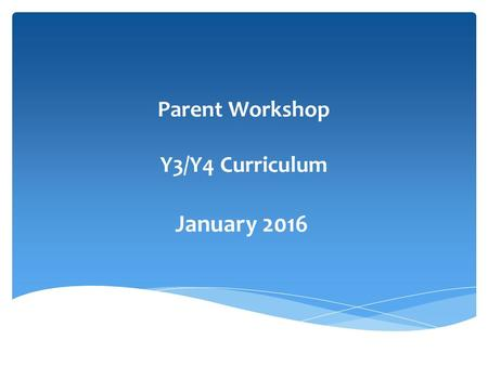 Parent Workshop Y3/Y4 Curriculum January 2016. ∗ To understand how expectations have risen within each year group ∗ To understand ways to support your.