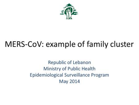 MERS-CoV: example of family cluster Republic of Lebanon Ministry of Public Health Epidemiological Surveillance Program May 2014.