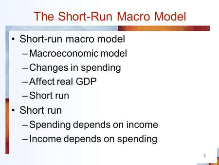 1 The Short-Run Macro Model Short-run macro model –Macroeconomic model –Changes in spending –Affect real GDP –Short run Short run –Spending depends on.