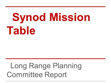 Synod Mission Table Long Range Planning Committee Report.
