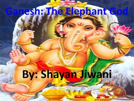 Ganesh: The Elephant God By: Shayan Jiwani. Birth Parvati created Ganesh from the residue in her bath tub Placed him outside to stand guard Shiva.