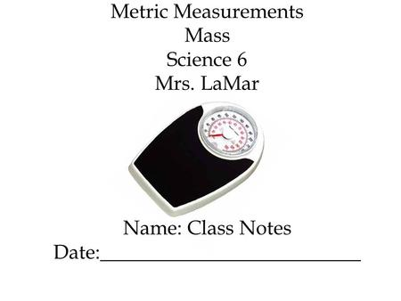 Metric Measurements Mass Science 6 Mrs. LaMar Name: Class Notes Date:__________________________.