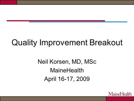 Quality Improvement Breakout Neil Korsen, MD, MSc MaineHealth April 16-17, 2009.