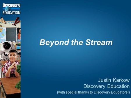 Beyond the Stream Justin Karkow Discovery Education (with special thanks to Discovery Educators!)