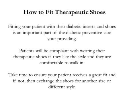 How to Fit Therapeutic Shoes Fitting your patient with their diabetic inserts and shoes is an important part of the diabetic preventive care your providing.