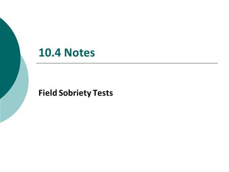 10.4 Notes Field Sobriety Tests. Objectives  Describe commonly employed field sobriety tests to assess alcohol impairment.