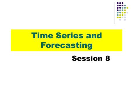 Time Series and Forecasting Session 8. Using Statistics Trend Analysis Seasonality and Cyclical Behavior The Ratio-to-Moving-Average Method Exponential.