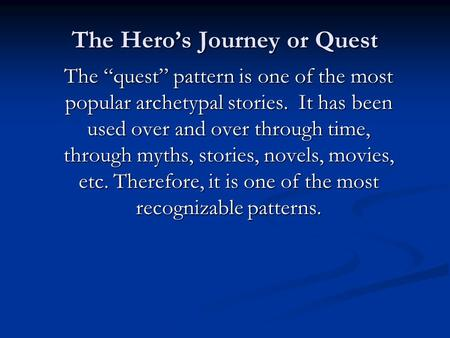 "The Hero's Journey or Quest The ""quest"" pattern is one of the most popular archetypal stories. It has been used over and over through time, through myths,"
