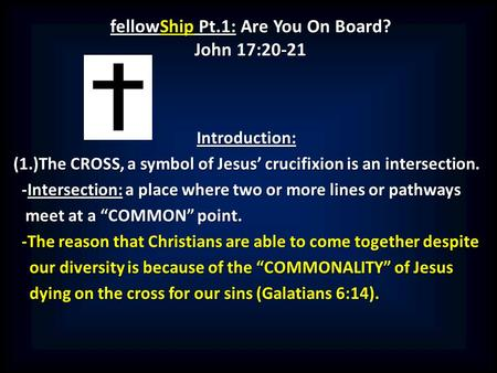 FellowShip Pt.1: Are You On Board? John 17:20-21 Introduction: (1.)The CROSS, a symbol of Jesus' crucifixion is an intersection. -Intersection: a place.