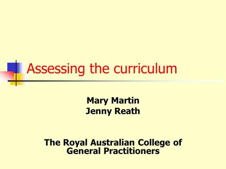 Assessing the curriculum Mary Martin Jenny Reath The Royal Australian College of General Practitioners.