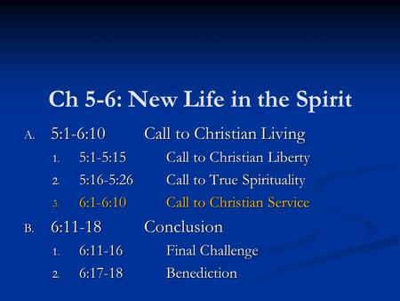 Ch 5-6: New Life in the Spirit A. 5:1-6:10Call to Christian Living 1. 5:1-5:15Call to Christian Liberty 2. 5:16-5:26Call to True Spirituality 3. 6:1-6:10Call.