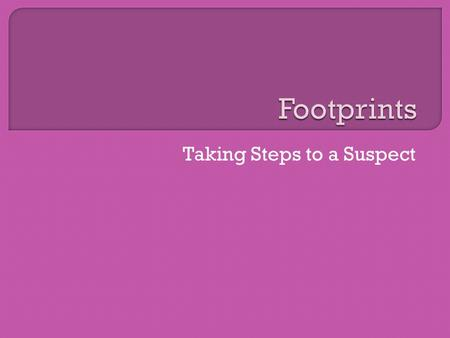 Taking Steps to a Suspect.  For years, fingerprints have been used to determine identity.  Recently, footprints have been discovered to be an equally.