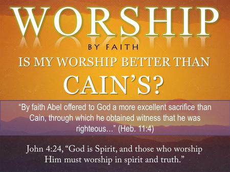 "IS MY WORSHIP BETTER THAN CAIN'S? ""By faith Abel offered to God a more excellent sacrifice than Cain, through which he obtained witness that he was righteous…"""